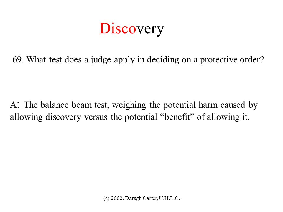 Discovery 69. What test does a judge apply in deciding on a protective order A: The balance beam test, weighing the potential harm caused by.