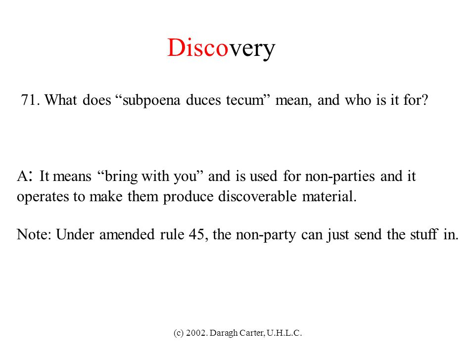 Discovery 71. What does subpoena duces tecum mean, and who is it for A: It means bring with you and is used for non-parties and it.