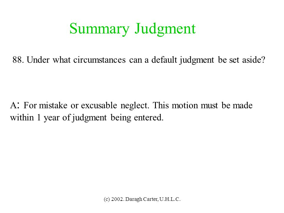 Summary Judgment 88. Under what circumstances can a default judgment be set aside A: For mistake or excusable neglect. This motion must be made.