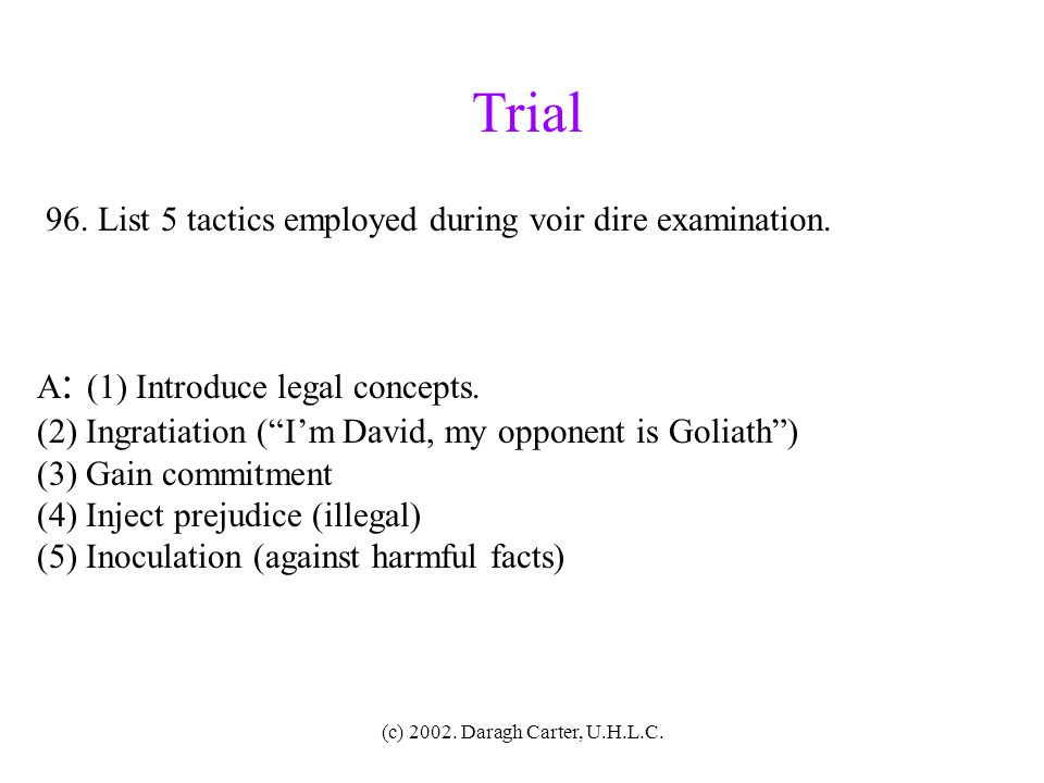 Trial 96. List 5 tactics employed during voir dire examination.
