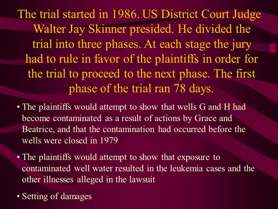 The trial started in 1986. US District Court Judge Walter Jay Skinner presided. He divided the trial into three phases. At each stage the jury had to rule in favor of the plaintiffs in order for the trial to proceed to the next phase. The first phase of the trial ran 78 days.