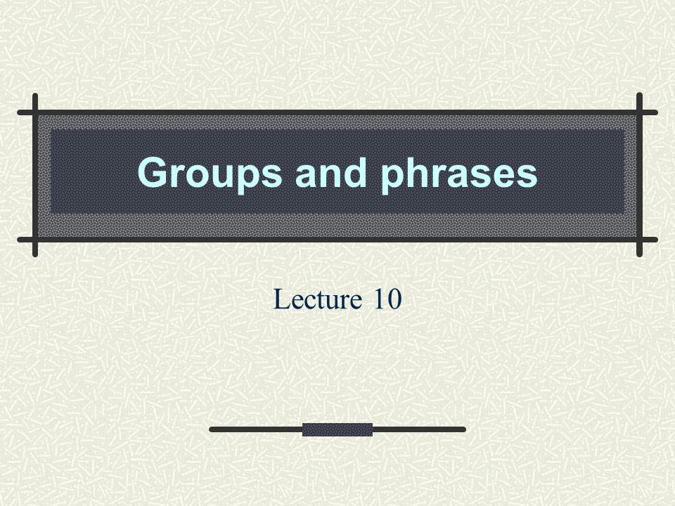 Groups and phrases Lecture 10