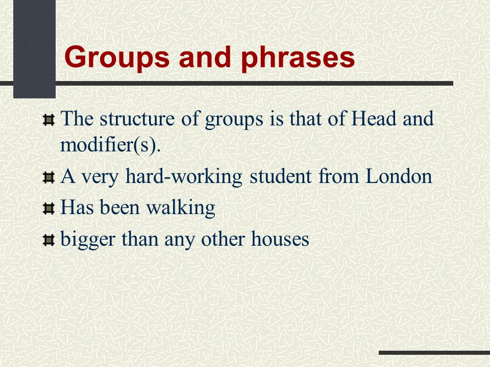Groups and phrases The structure of groups is that of Head and modifier(s). A very hard-working student from London.