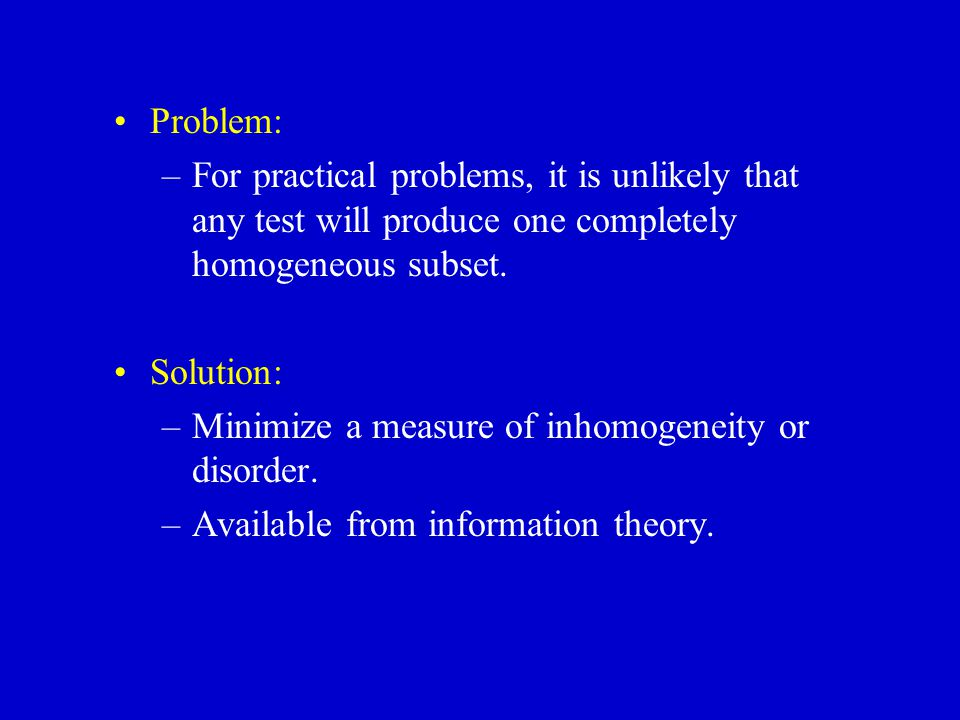 Problem: For practical problems, it is unlikely that any test will produce one completely homogeneous subset.