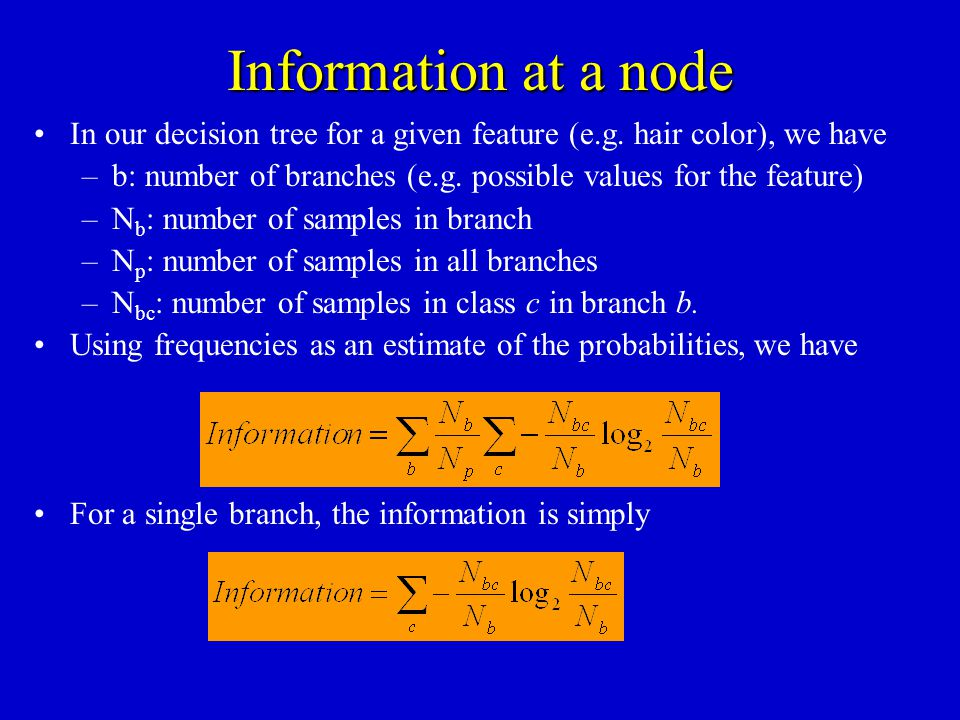 Information at a node In our decision tree for a given feature (e.g. hair color), we have.