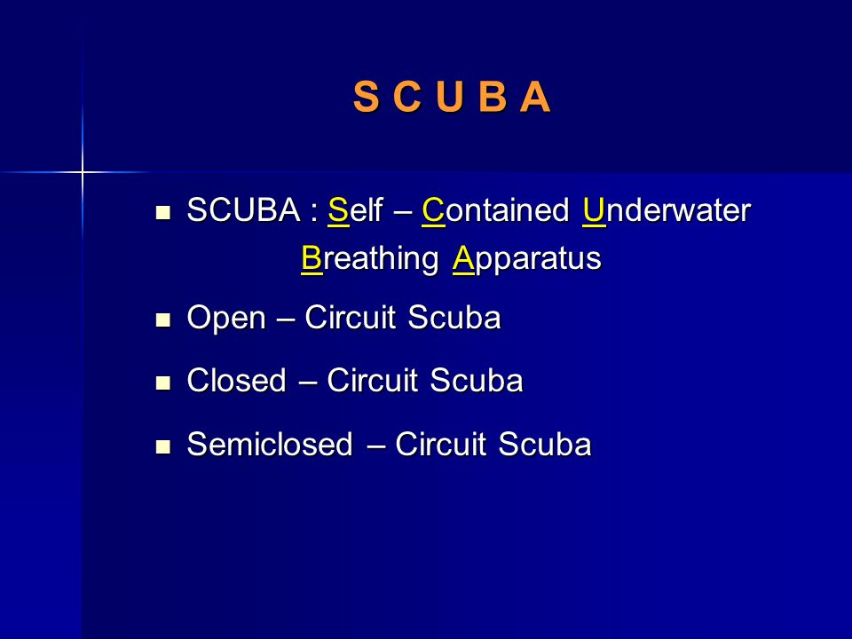 S C U B A SCUBA : Self – Contained Underwater Breathing Apparatus