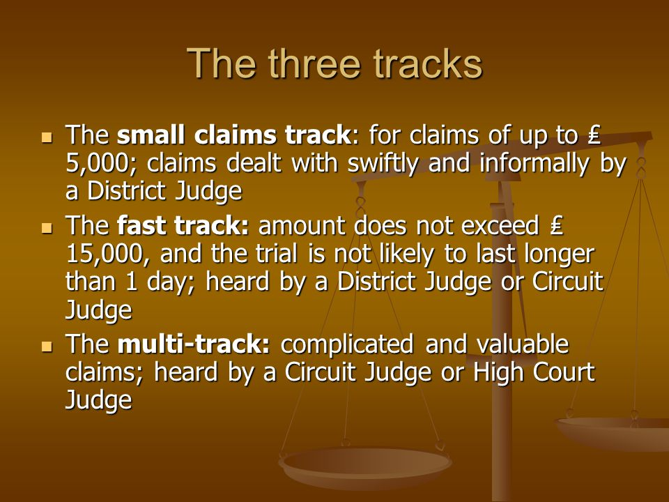 The three tracks The small claims track: for claims of up to ₤ 5,000; claims dealt with swiftly and informally by a District Judge.