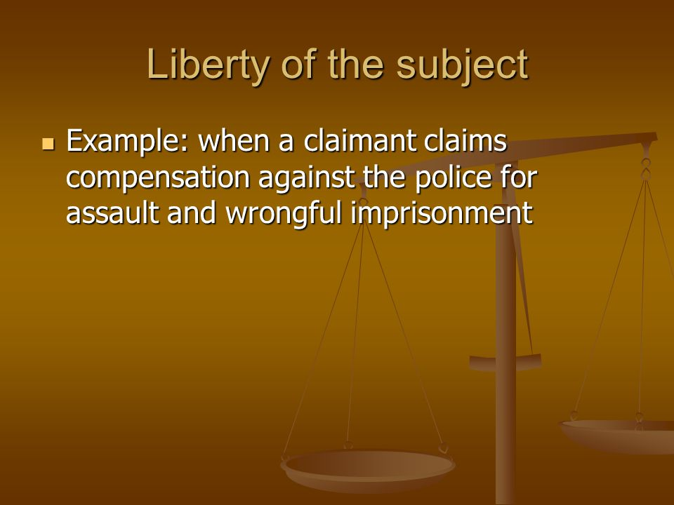 Liberty of the subject Example: when a claimant claims compensation against the police for assault and wrongful imprisonment.