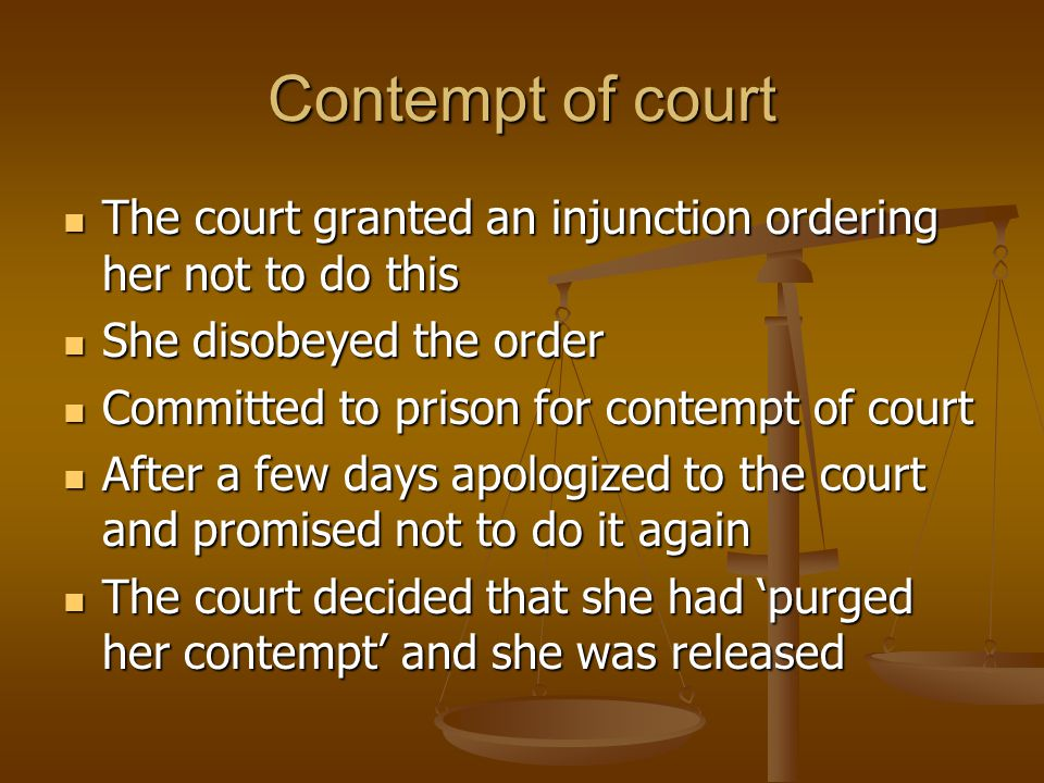 Contempt of court The court granted an injunction ordering her not to do this. She disobeyed the order.