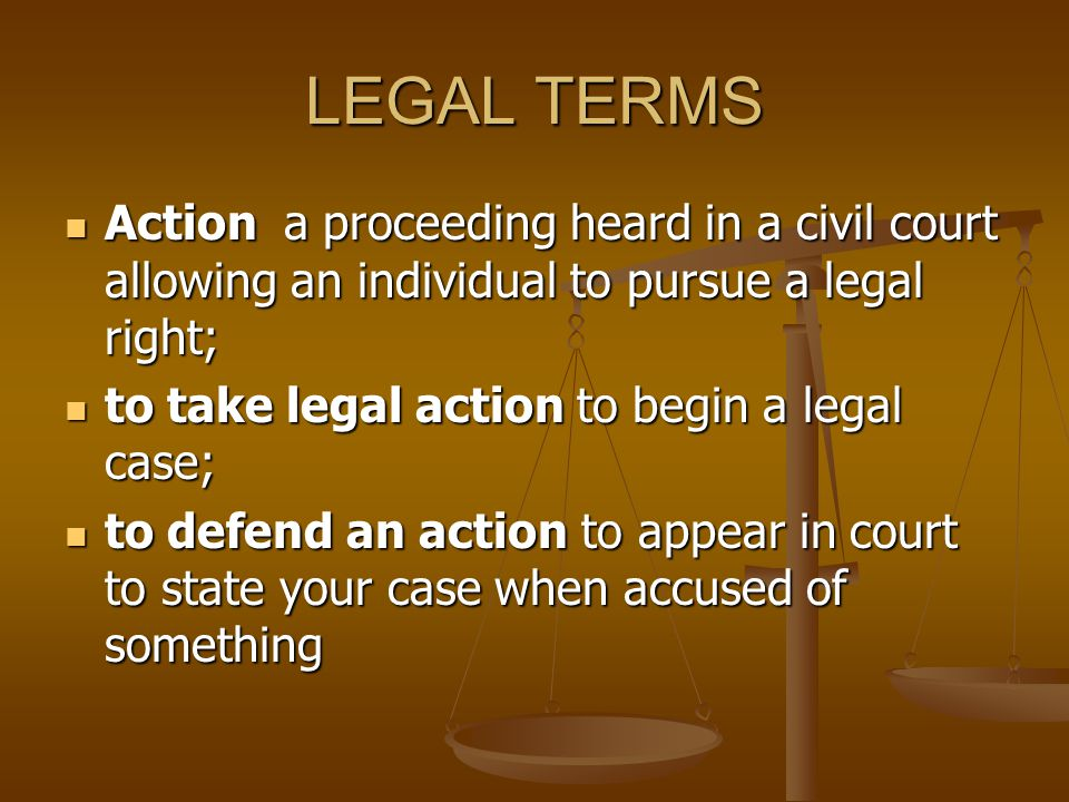 LEGAL TERMS Action a proceeding heard in a civil court allowing an individual to pursue a legal right;