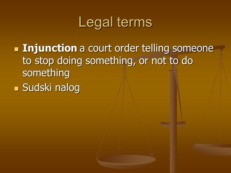 Legal terms Injunction a court order telling someone to stop doing something, or not to do something.