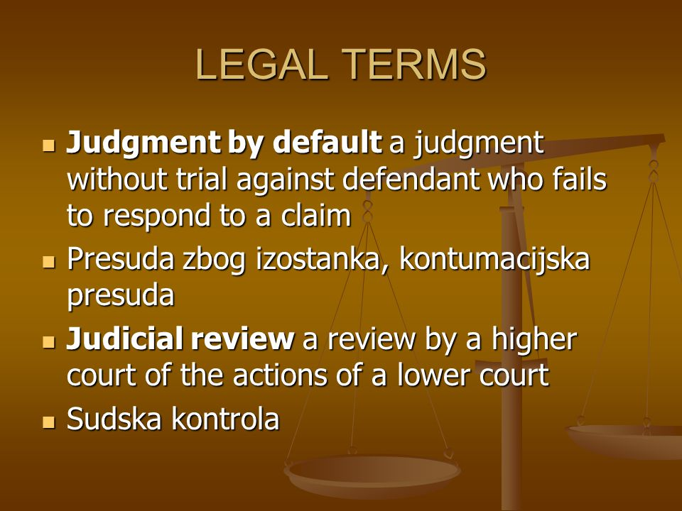 LEGAL TERMS Judgment by default a judgment without trial against defendant who fails to respond to a claim.