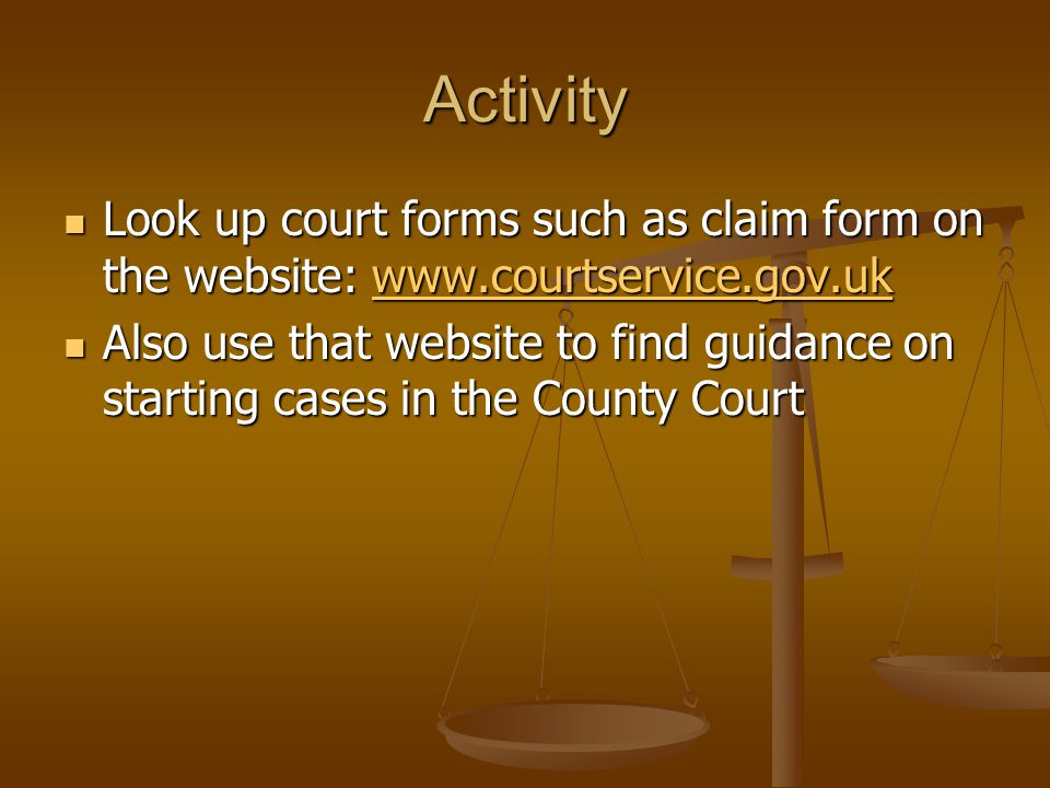 Activity Look up court forms such as claim form on the website: www.courtservice.gov.uk.
