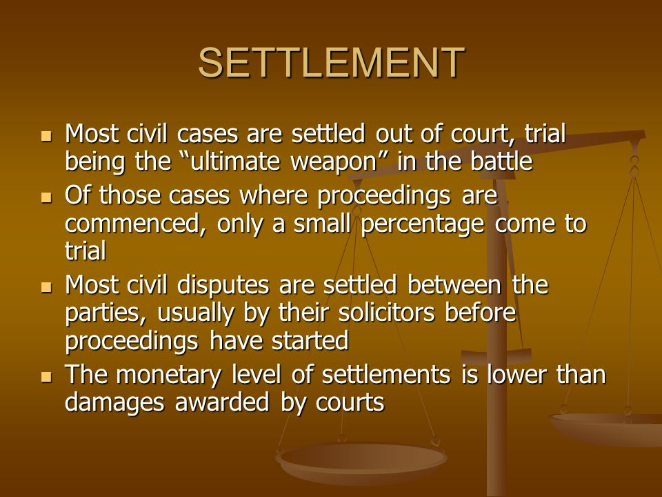 SETTLEMENT Most civil cases are settled out of court, trial being the ultimate weapon in the battle.