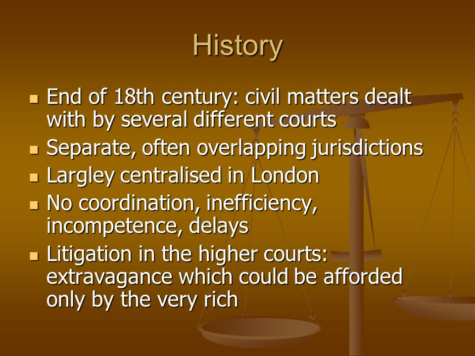History End of 18th century: civil matters dealt with by several different courts. Separate, often overlapping jurisdictions.