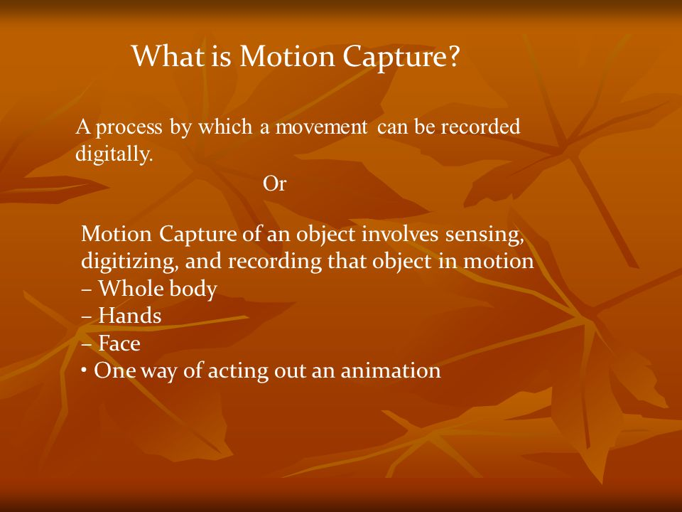 What is Motion Capture A process by which a movement can be recorded digitally. Or. Motion Capture of an object involves sensing,