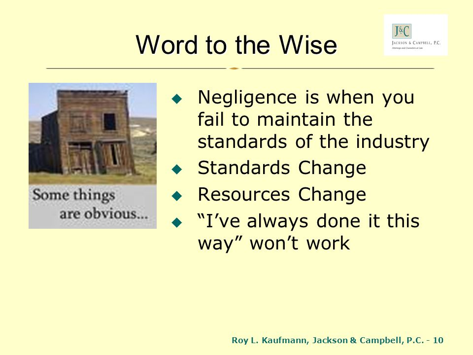 Word to the Wise Negligence is when you fail to maintain the standards of the industry. Standards Change.