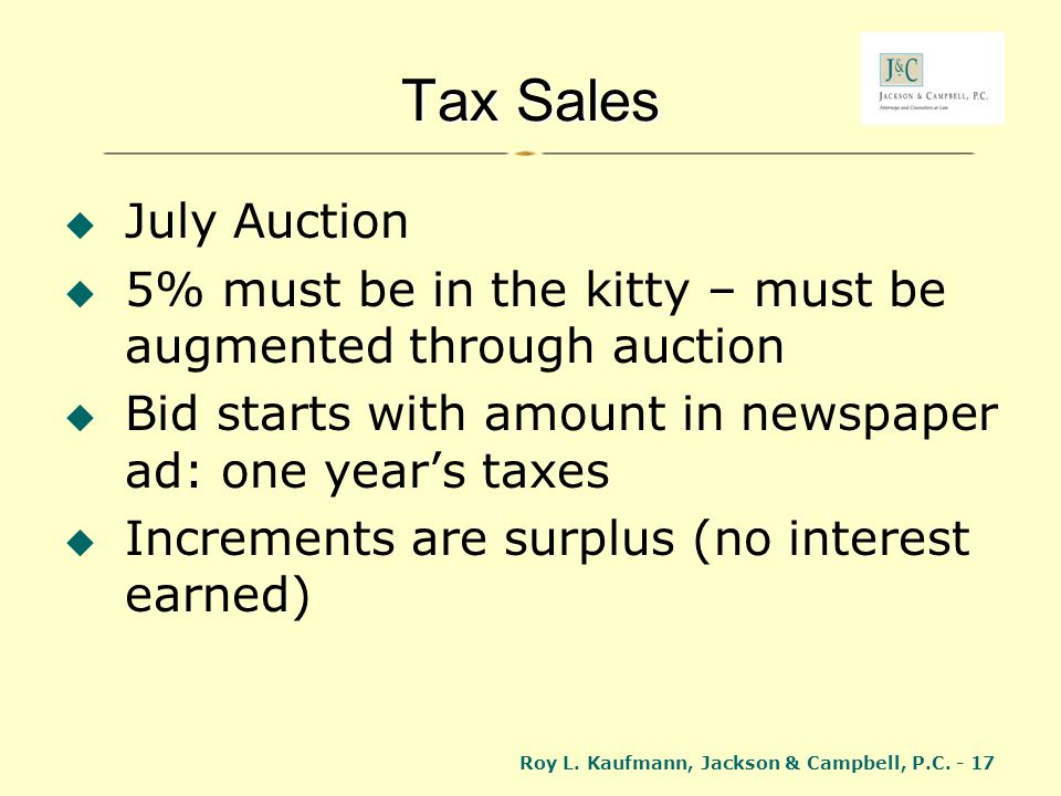 Tax Sales July Auction. 5% must be in the kitty – must be augmented through auction. Bid starts with amount in newspaper ad: one year's taxes.