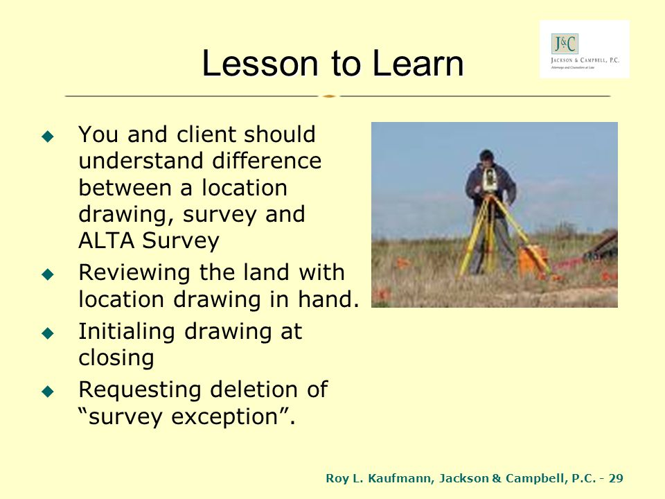 Lesson to Learn You and client should understand difference between a location drawing, survey and ALTA Survey.