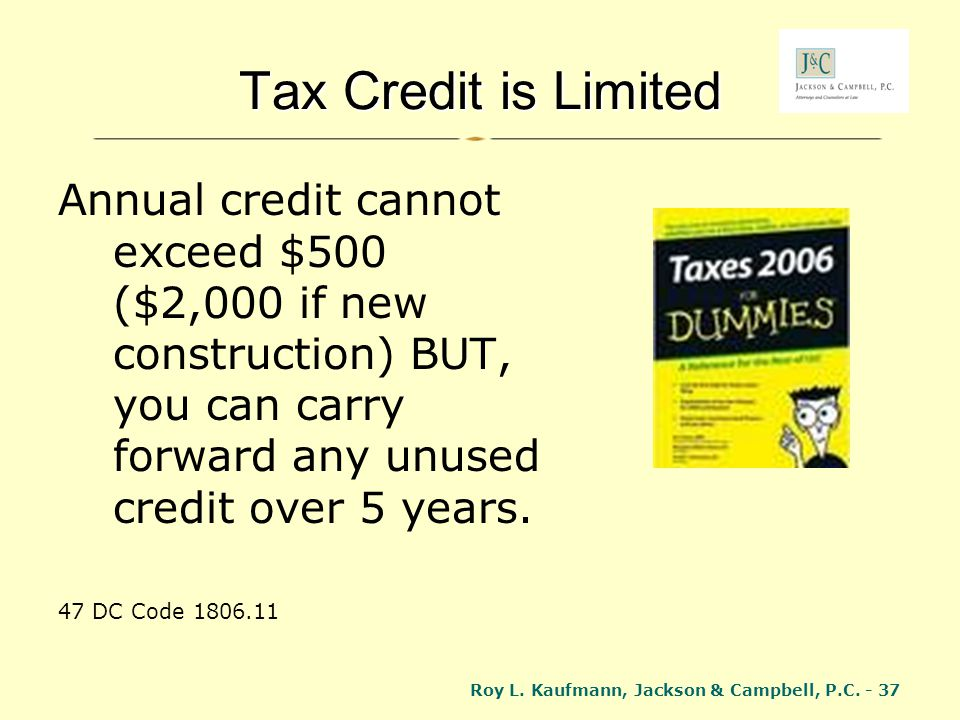 Tax Credit is Limited Annual credit cannot exceed $500 ($2,000 if new construction) BUT, you can carry forward any unused credit over 5 years.