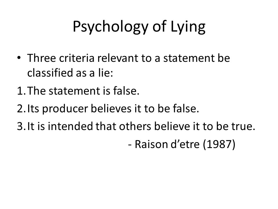 Psychology of Lying Three criteria relevant to a statement be classified as a lie: The statement is false.