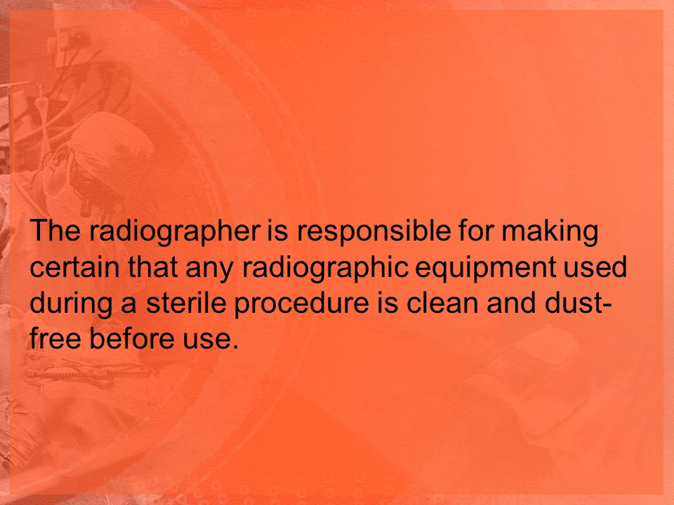 The radiographer is responsible for making certain that any radiographic equipment used during a sterile procedure is clean and dust-free before use.