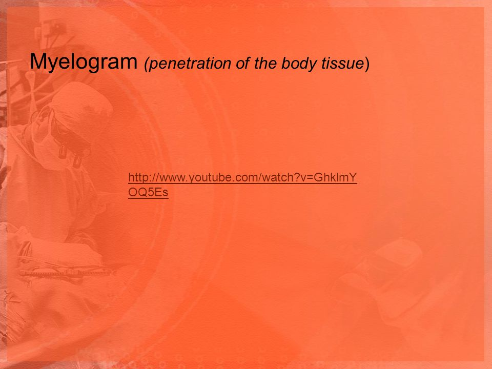Myelogram (penetration of the body tissue)