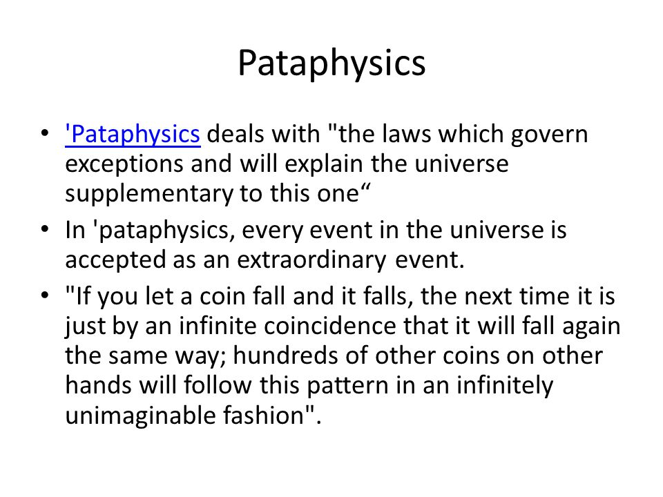 Pataphysics Pataphysics deals with the laws which govern exceptions and will explain the universe supplementary to this one