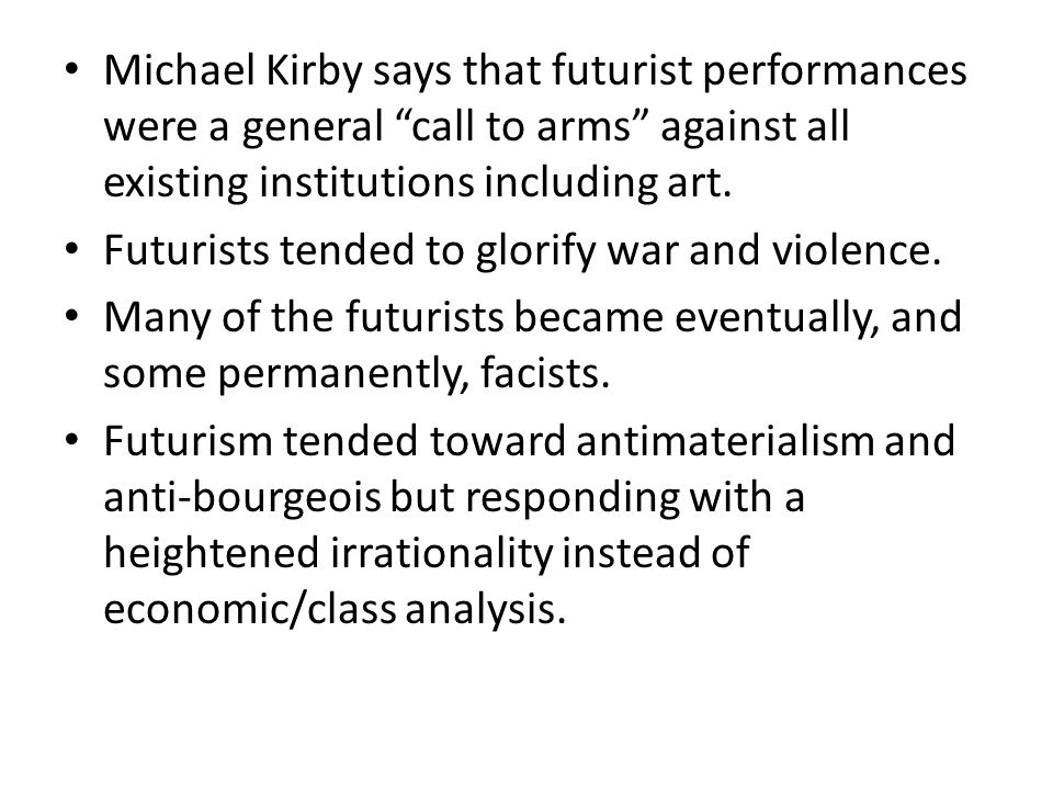 Michael Kirby says that futurist performances were a general call to arms against all existing institutions including art.