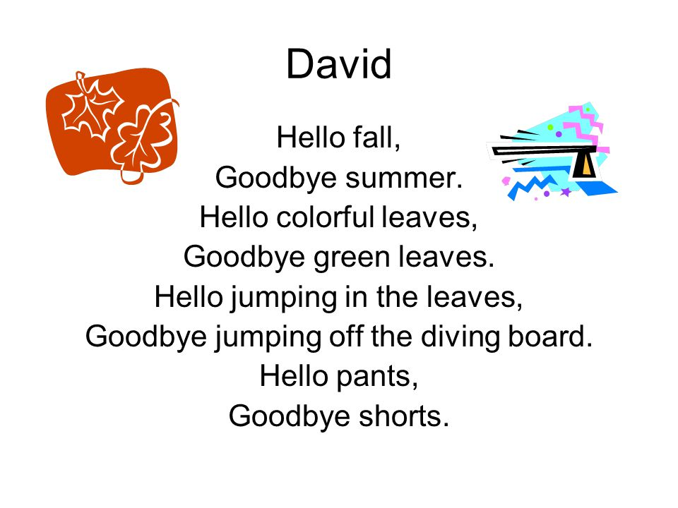 David Hello fall, Goodbye summer. Hello colorful leaves,