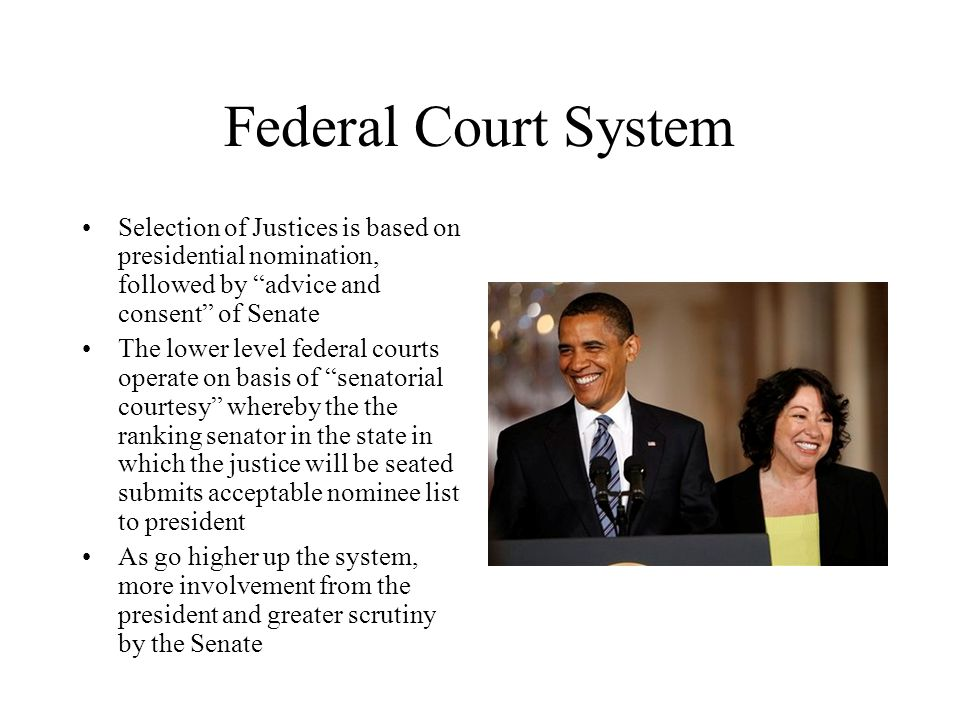Federal Court System Selection of Justices is based on presidential nomination, followed by advice and consent of Senate.
