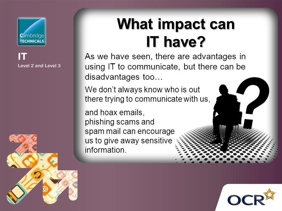 What impact can IT have As we have seen, there are advantages in using IT to communicate, but there can be disadvantages too…