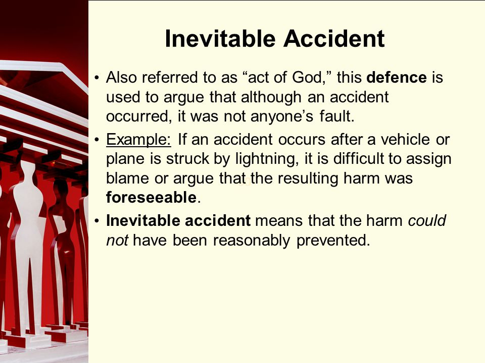 Inevitable Accident Also referred to as act of God, this defence is used to argue that although an accident occurred, it was not anyone's fault.