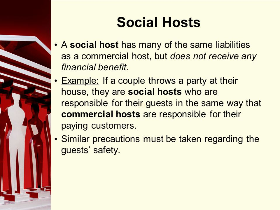 Social Hosts A social host has many of the same liabilities as a commercial host, but does not receive any financial benefit.