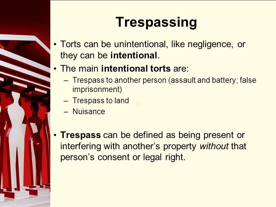Trespassing Torts can be unintentional, like negligence, or they can be intentional. The main intentional torts are: