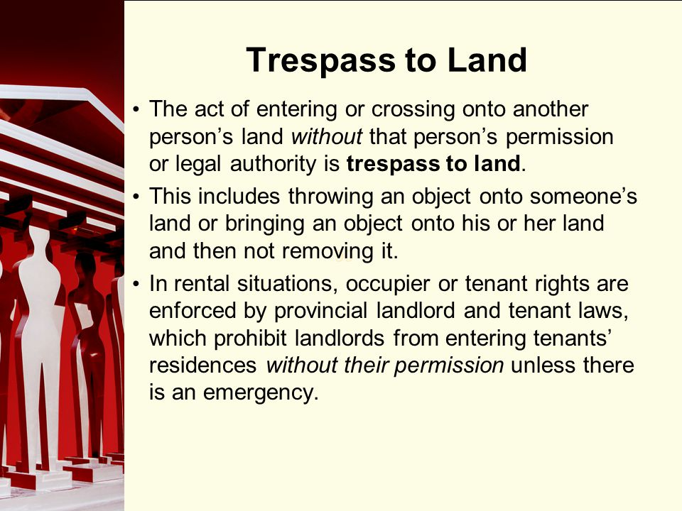 Trespass to Land The act of entering or crossing onto another person's land without that person's permission or legal authority is trespass to land.
