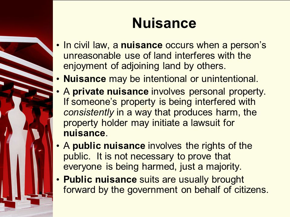 Nuisance In civil law, a nuisance occurs when a person's unreasonable use of land interferes with the enjoyment of adjoining land by others.