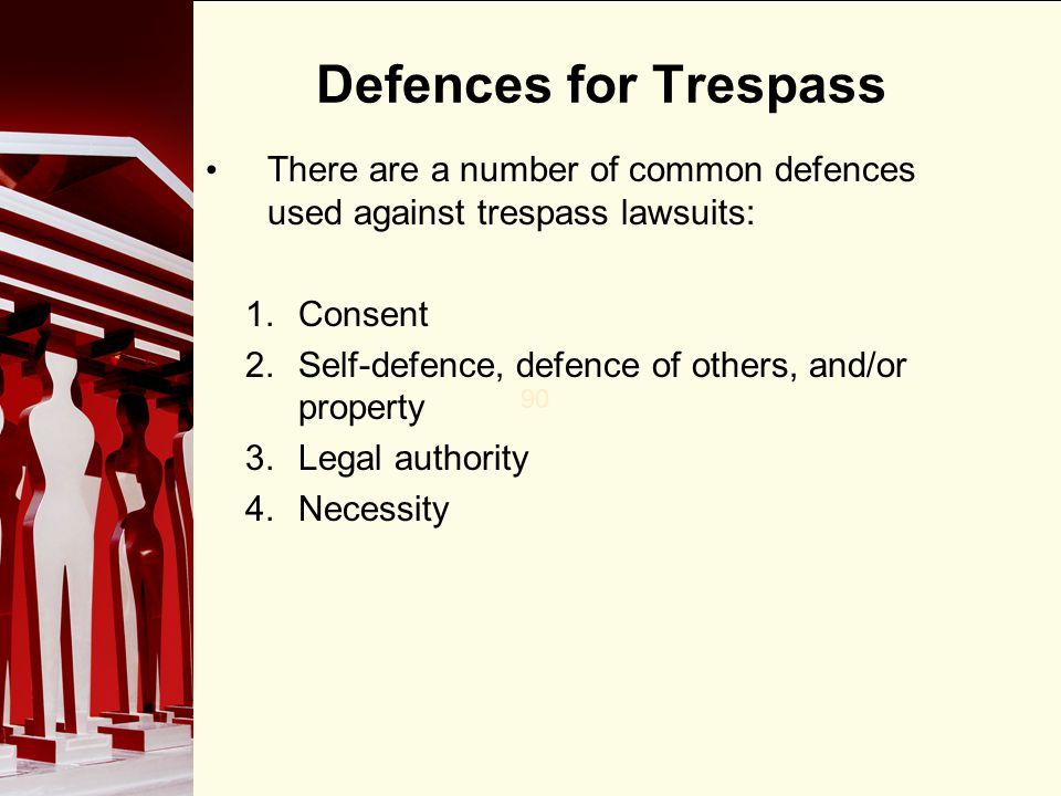 Defences for Trespass There are a number of common defences used against trespass lawsuits: Consent.