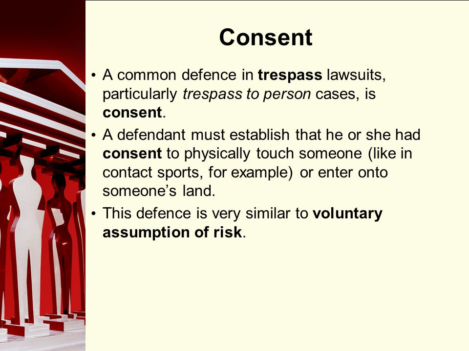 Consent A common defence in trespass lawsuits, particularly trespass to person cases, is consent.