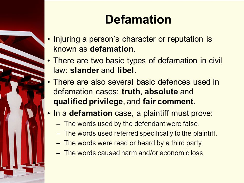 Defamation Injuring a person's character or reputation is known as defamation.