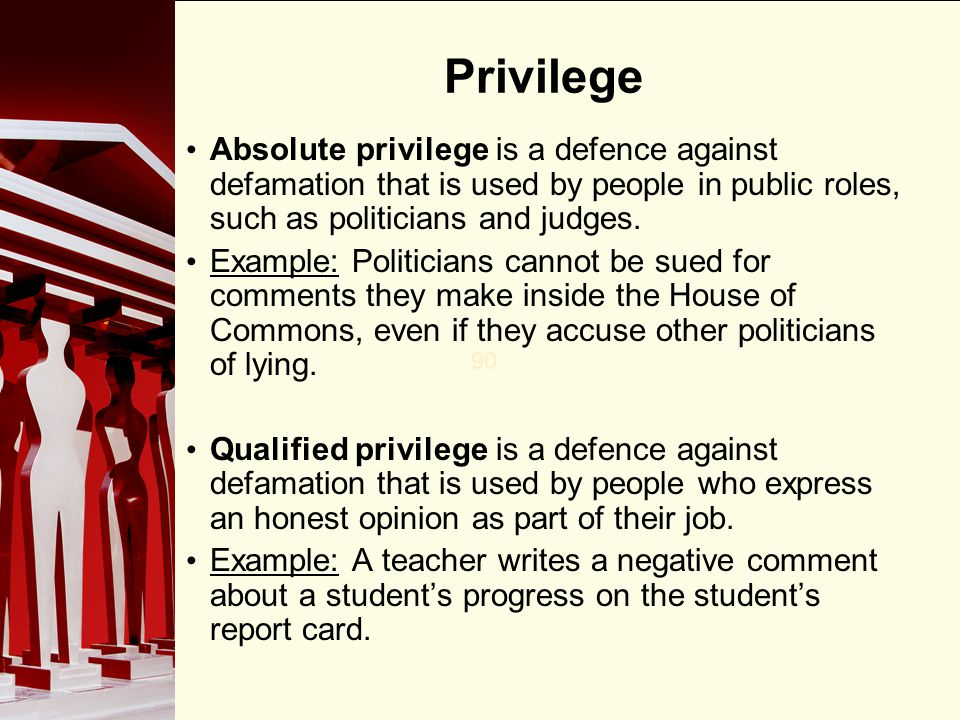 Privilege Absolute privilege is a defence against defamation that is used by people in public roles, such as politicians and judges.