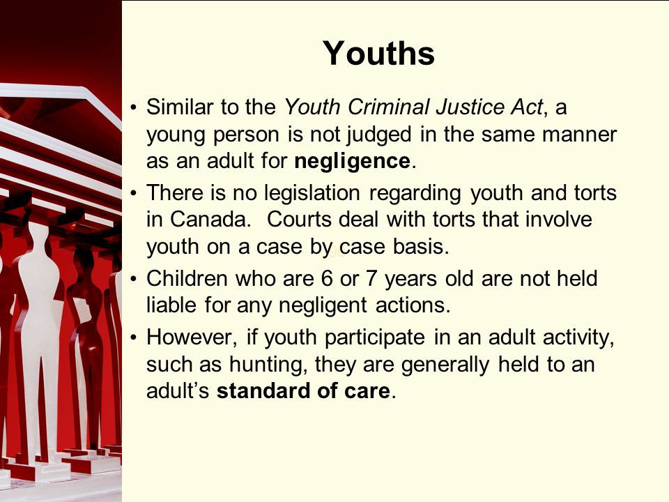 Youths Similar to the Youth Criminal Justice Act, a young person is not judged in the same manner as an adult for negligence.
