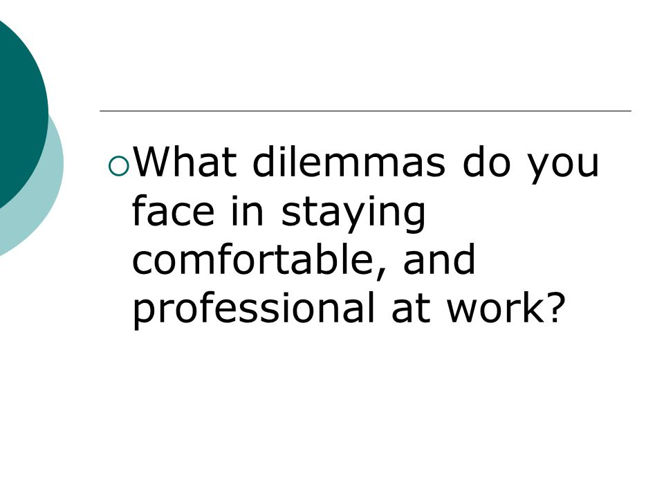 What dilemmas do you face in staying comfortable, and professional at work