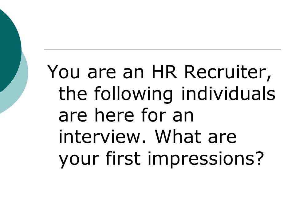 You are an HR Recruiter, the following individuals are here for an interview.
