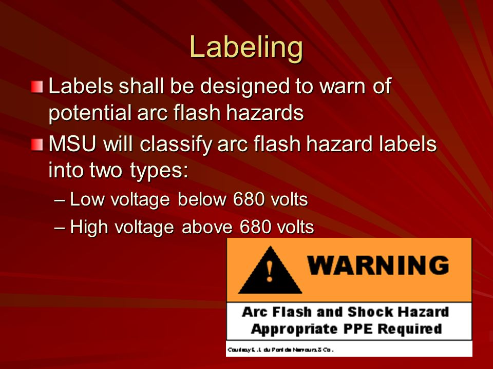 Labeling Labels shall be designed to warn of potential arc flash hazards. MSU will classify arc flash hazard labels into two types: