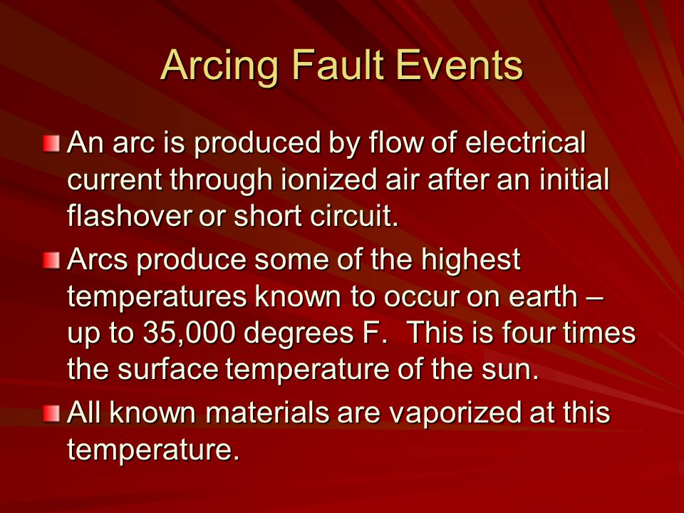Arcing Fault Events An arc is produced by flow of electrical current through ionized air after an initial flashover or short circuit.