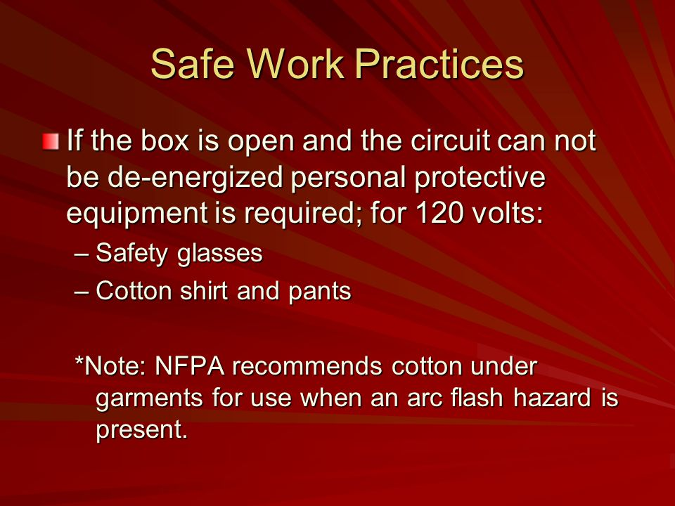 Safe Work Practices If the box is open and the circuit can not be de-energized personal protective equipment is required; for 120 volts: