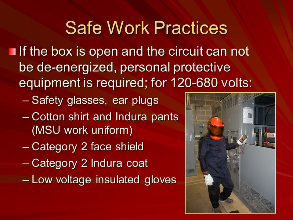 Safe Work Practices If the box is open and the circuit can not be de-energized, personal protective equipment is required; for volts: