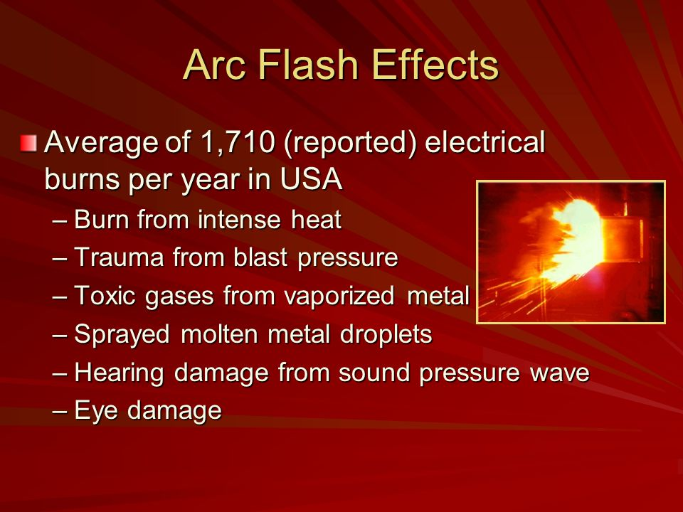 Arc Flash Effects Average of 1,710 (reported) electrical burns per year in USA. Burn from intense heat.