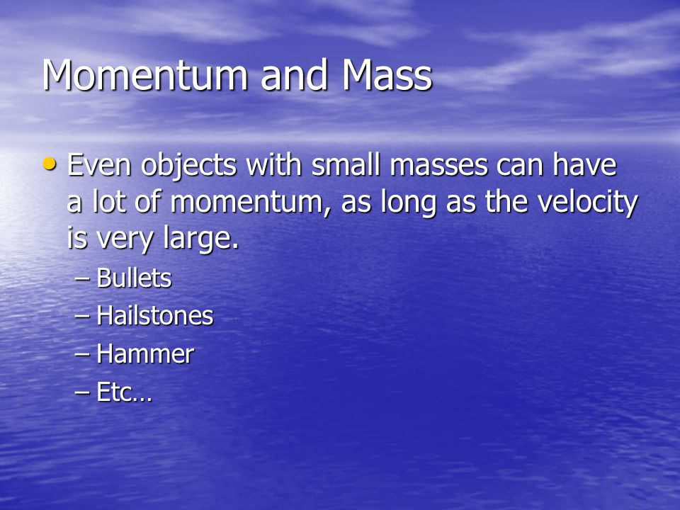 Momentum and Mass Even objects with small masses can have a lot of momentum, as long as the velocity is very large.